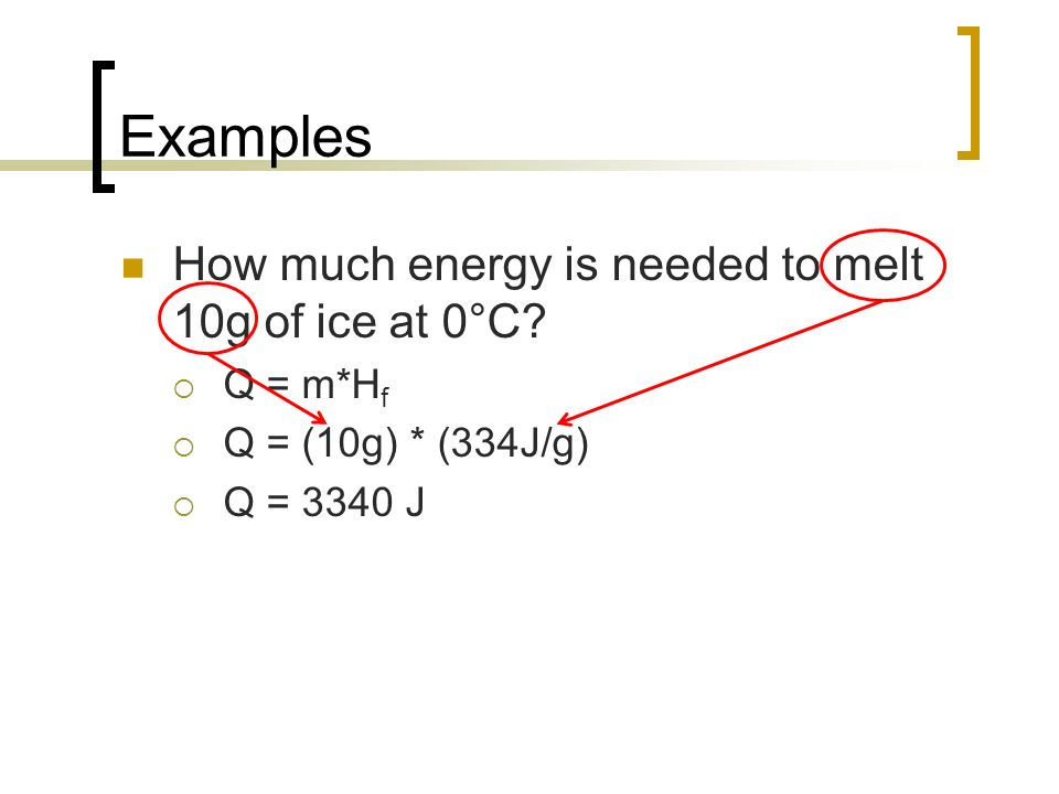 Examples How much energy is needed to melt 10g of ice at 0°C? Q = m*H f Q = (10g) * (334J/g) Q = 3340 J