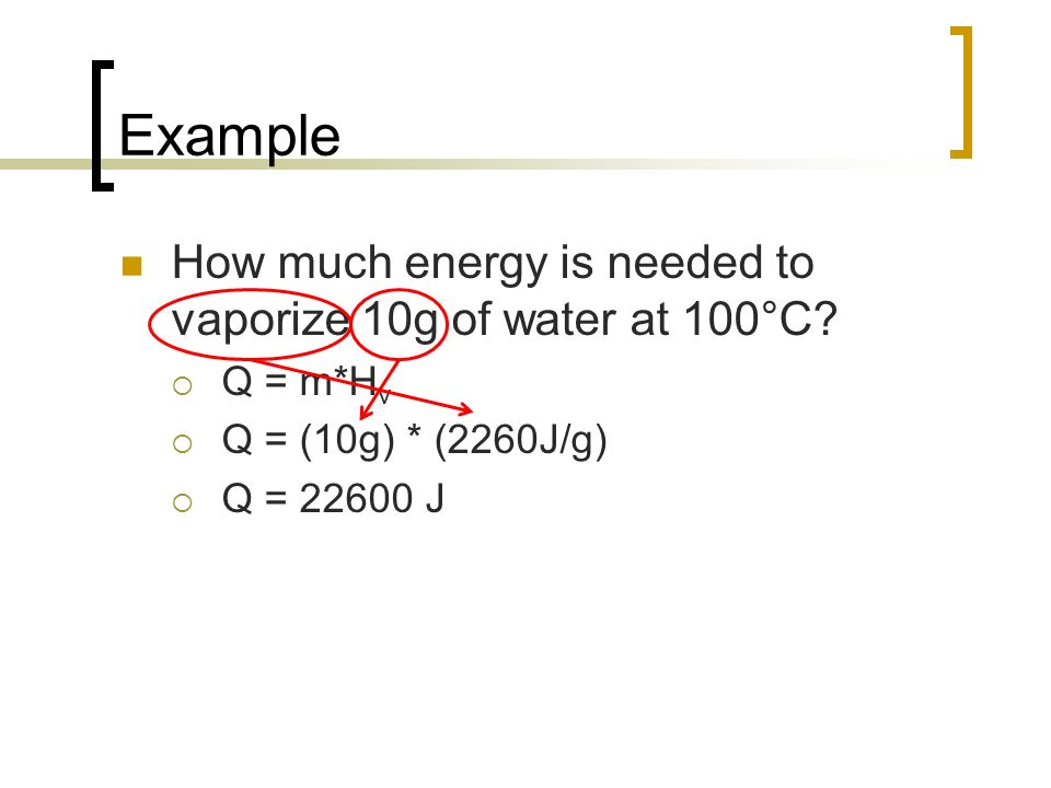 Example How much energy is needed to vaporize 10g of water at 100°C? Q = m*H v Q = (10g) * (2260J/g) Q = 22600 J