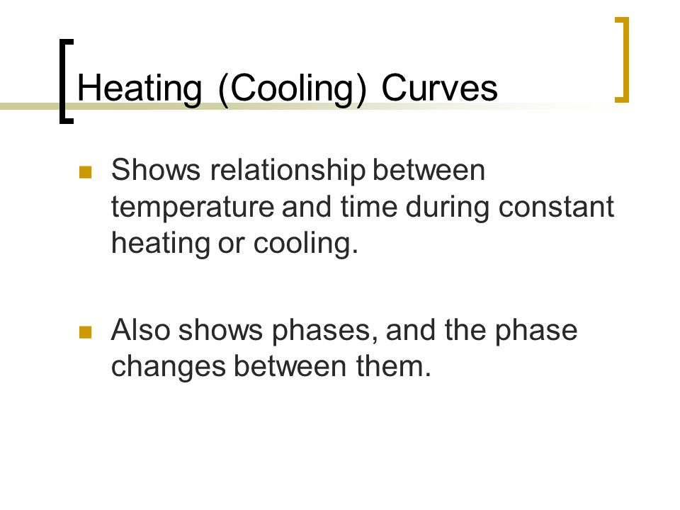 Heating (Cooling) Curves Shows relationship between temperature and time during constant heating or cooling. Also shows phases, and the phase changes