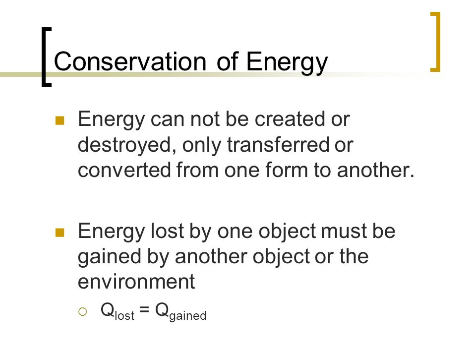 Conservation of Energy Energy can not be created or destroyed, only transferred or converted from one form to another. Energy lost by one object must