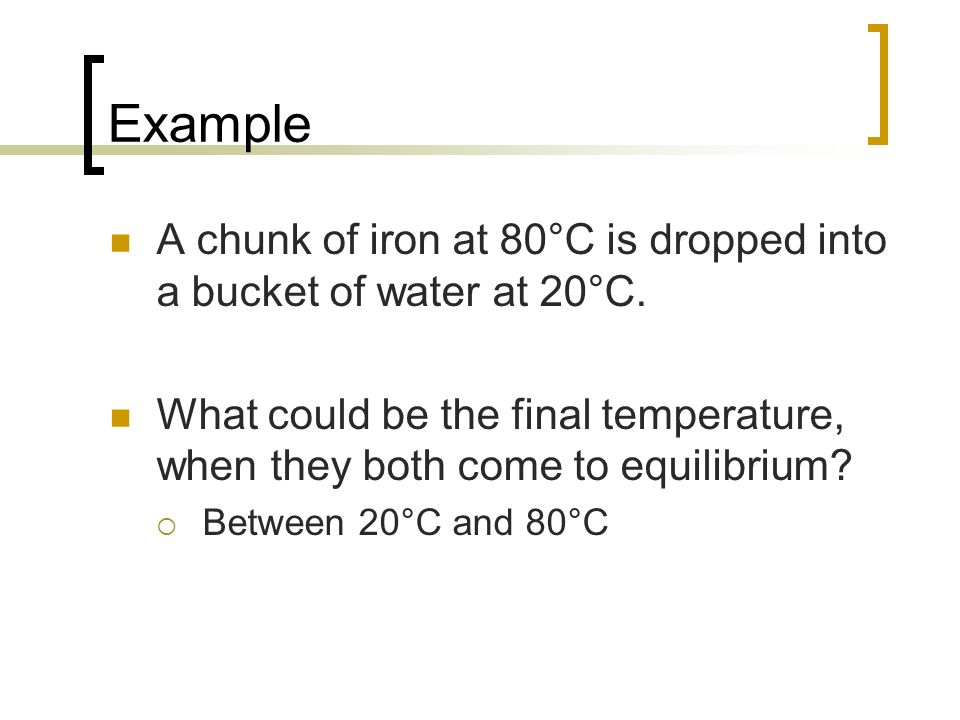 Example A chunk of iron at 80°C is dropped into a bucket of water at 20°C. What could be the final temperature, when they both come to equilibrium? Be