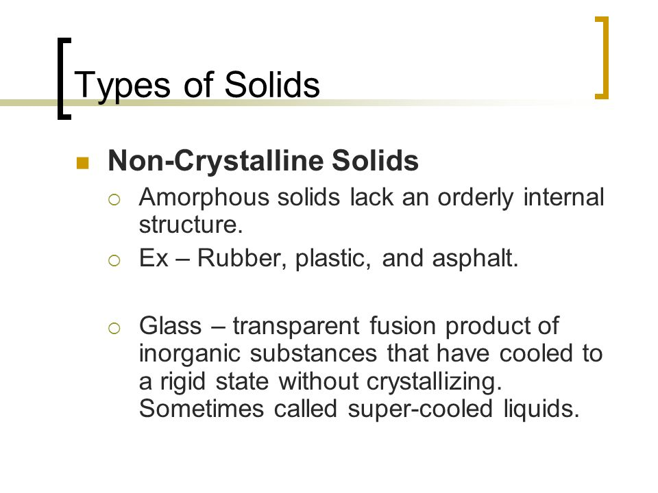 Types of Solids Non-Crystalline Solids Amorphous solids lack an orderly internal structure. Ex – Rubber, plastic, and asphalt. Glass – transparent fus