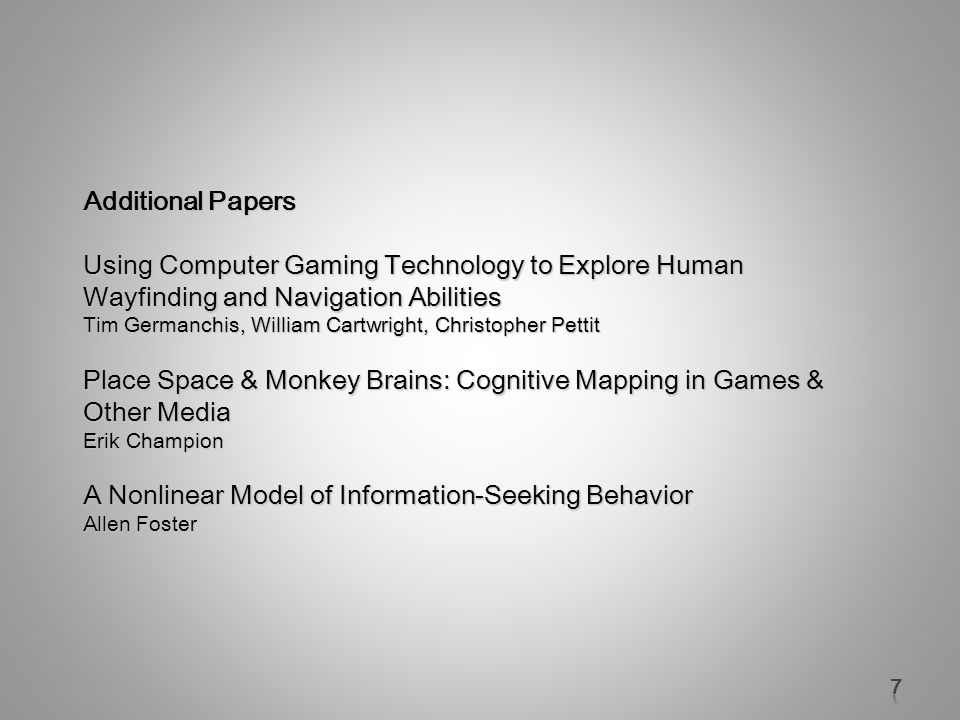 Additional Papers Using Computer Gaming Technology to Explore Human Wayfinding and Navigation Abilities Tim Germanchis, William Cartwright, Christopher Pettit Place Space & Monkey Brains: Cognitive Mapping in Games & Other Media Erik Champion A Nonlinear Model of Information-Seeking Behavior Allen Foster
