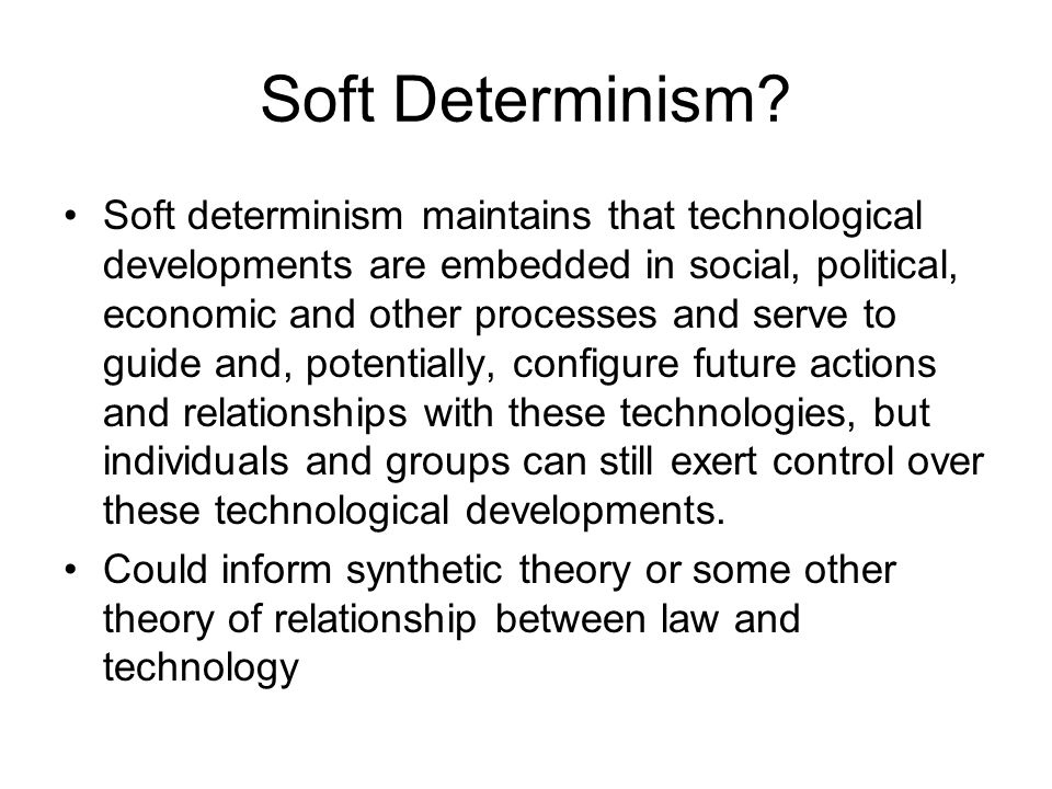 Soft Determinism? Soft determinism maintains that technological developments are embedded in social, political, economic and other processes and serve