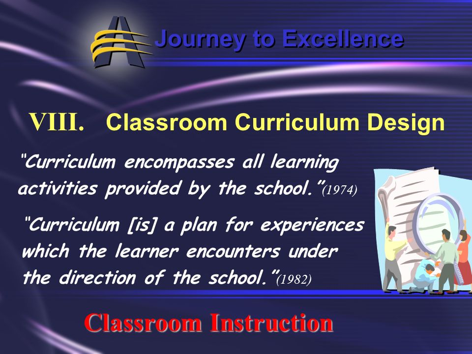 Journey to Excellence VIII. Classroom Curriculum Design Classroom Instruction Curriculum is all the experiences children have under the guidance of th