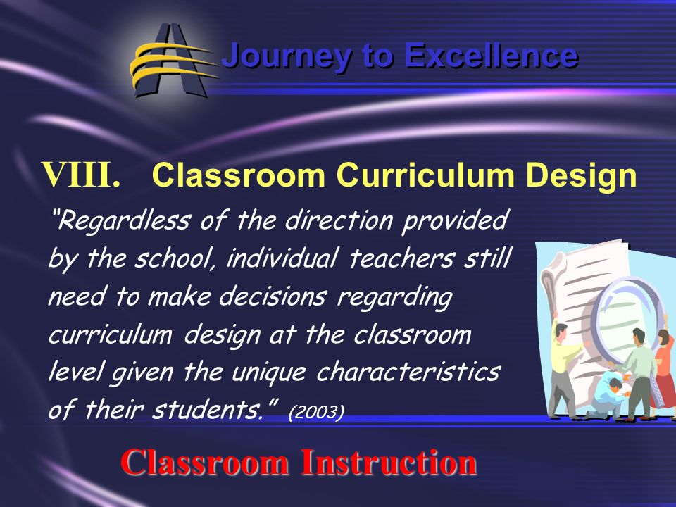 Journey to Excellence VIII. Classroom Curriculum Design Classroom Instruction Curriculum encompasses all learning activities provided by the school. (