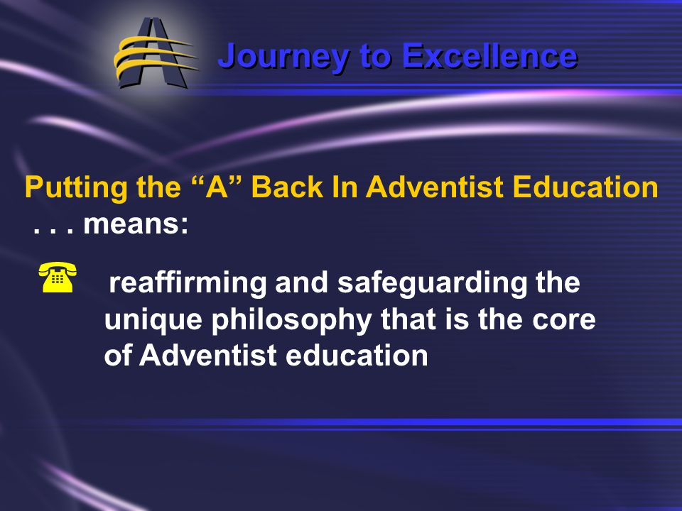 Journey to Excellence Putting the A Back In Adventist Education... means ensuring that it is: ( thoroughly Adventist, and ( fully committed to excelle