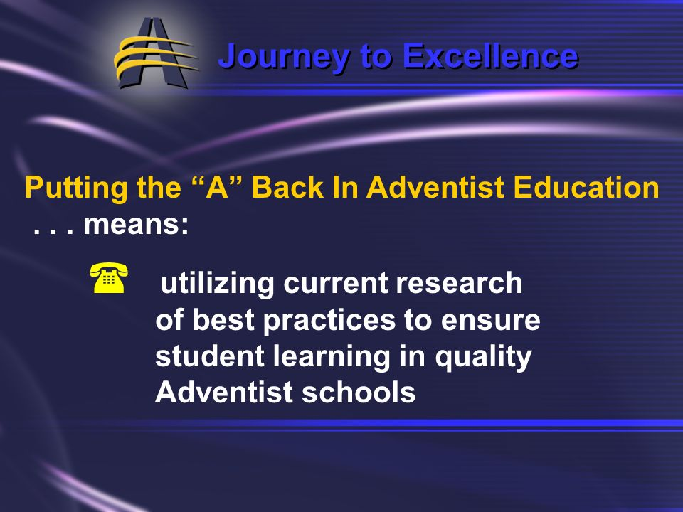 Journey to Excellence Putting the A Back In Adventist Education... means: ( reaffirming and safeguarding the unique philosophy that is the core of Adv