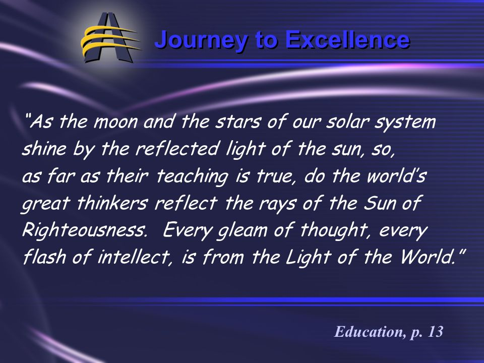 Journey to Excellence The world has had its great teachers, men of giant intellect and extensive research, men whose utterances have stimulated though