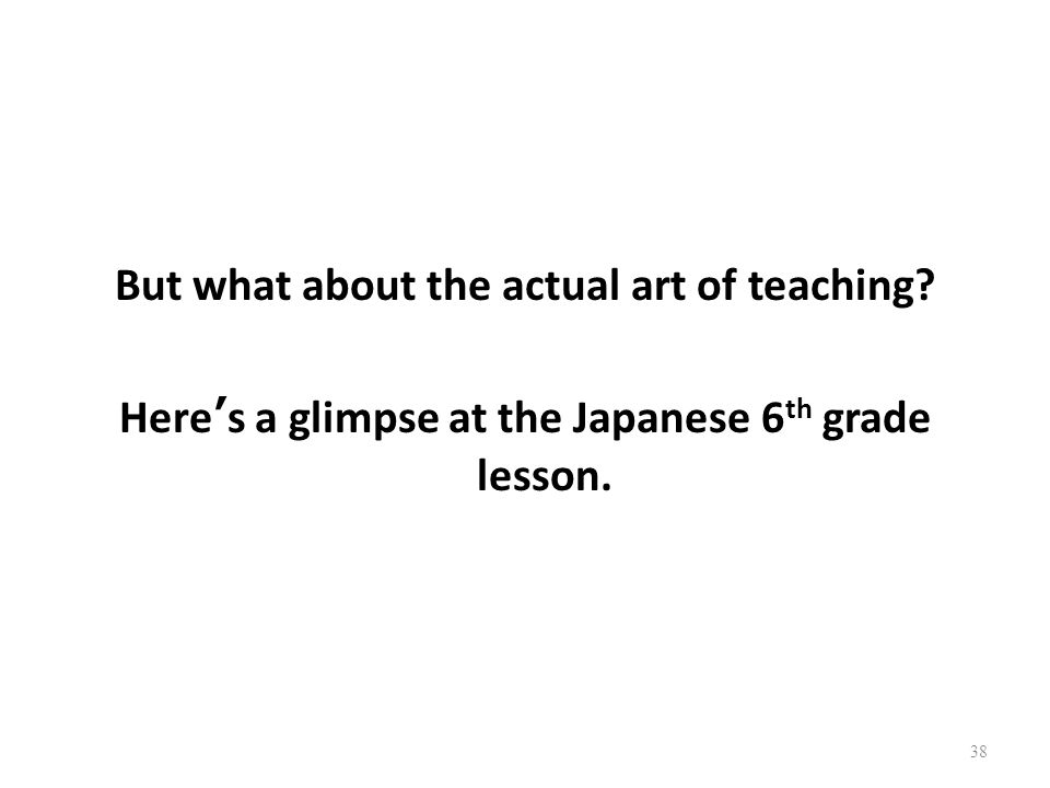 But what about the actual art of teaching Heres a glimpse at the Japanese 6 th grade lesson. 38