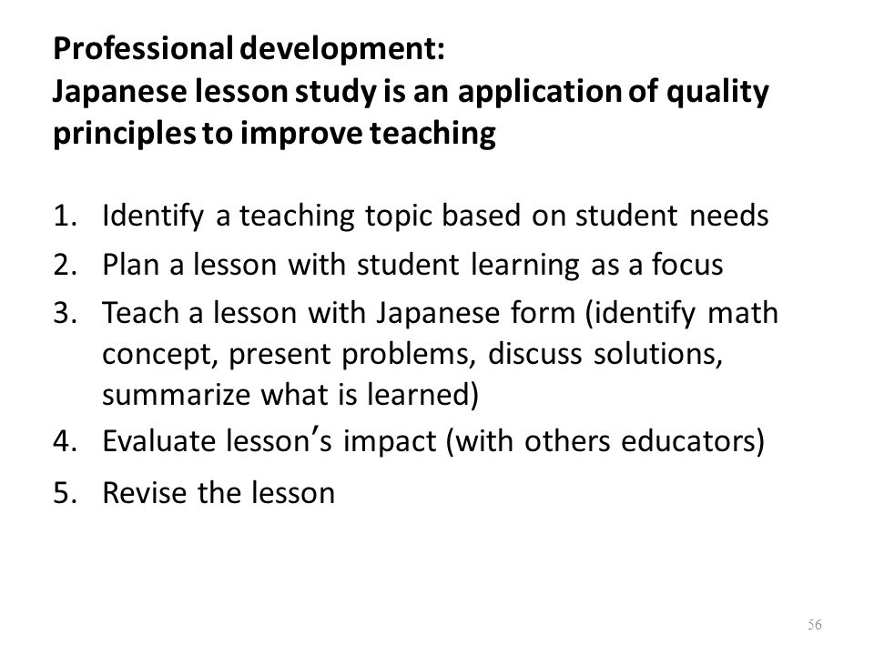 Professional development: Japanese lesson study is an application of quality principles to improve teaching 1.Identify a teaching topic based on student needs 2.Plan a lesson with student learning as a focus 3.Teach a lesson with Japanese form (identify math concept, present problems, discuss solutions, summarize what is learned) 4.Evaluate lessons impact (with others educators) 5.Revise the lesson 56