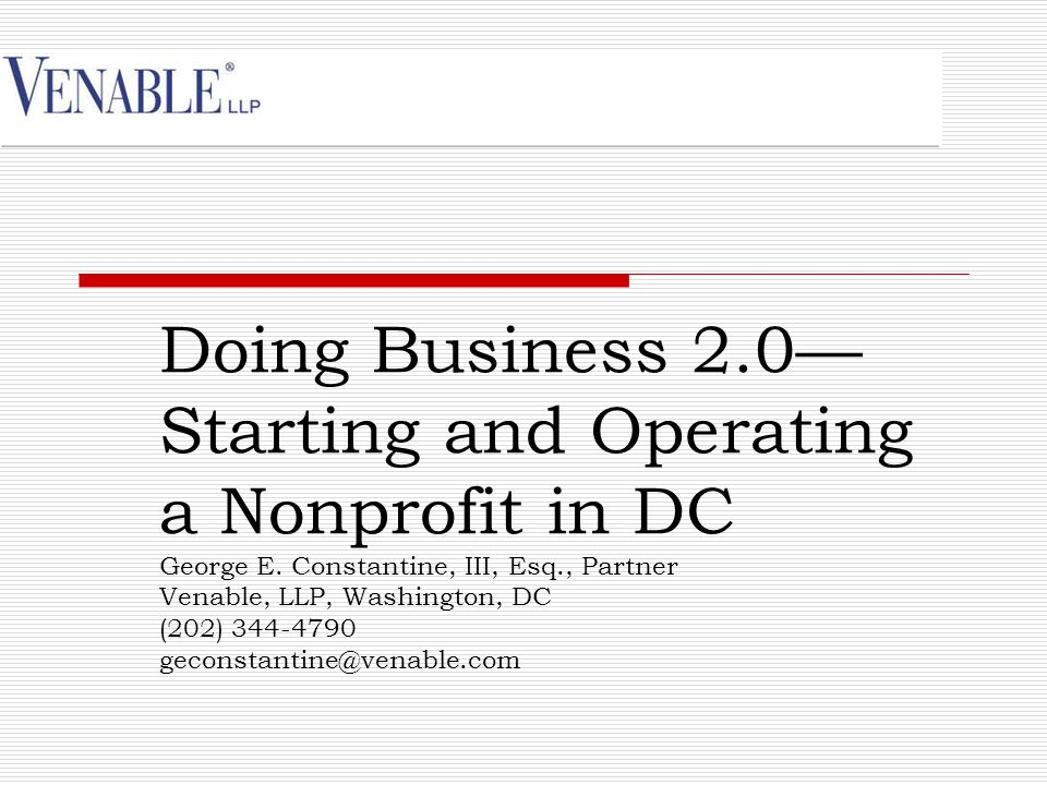 Doing Business 2.0 Starting and Operating a Nonprofit in DC George E. Constantine, III, Esq., Partner Venable, LLP, Washington, DC (202) 344-4790 geco