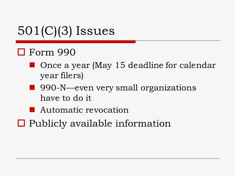 501(C)(3) Issues Form 990 Once a year (May 15 deadline for calendar year filers) 990-Neven very small organizations have to do it Automatic revocation