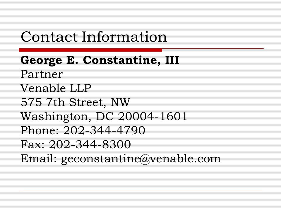 Contact Information George E. Constantine, III Partner Venable LLP 575 7th Street, NW Washington, DC 20004-1601 Phone: 202-344-4790 Fax: 202-344-8300
