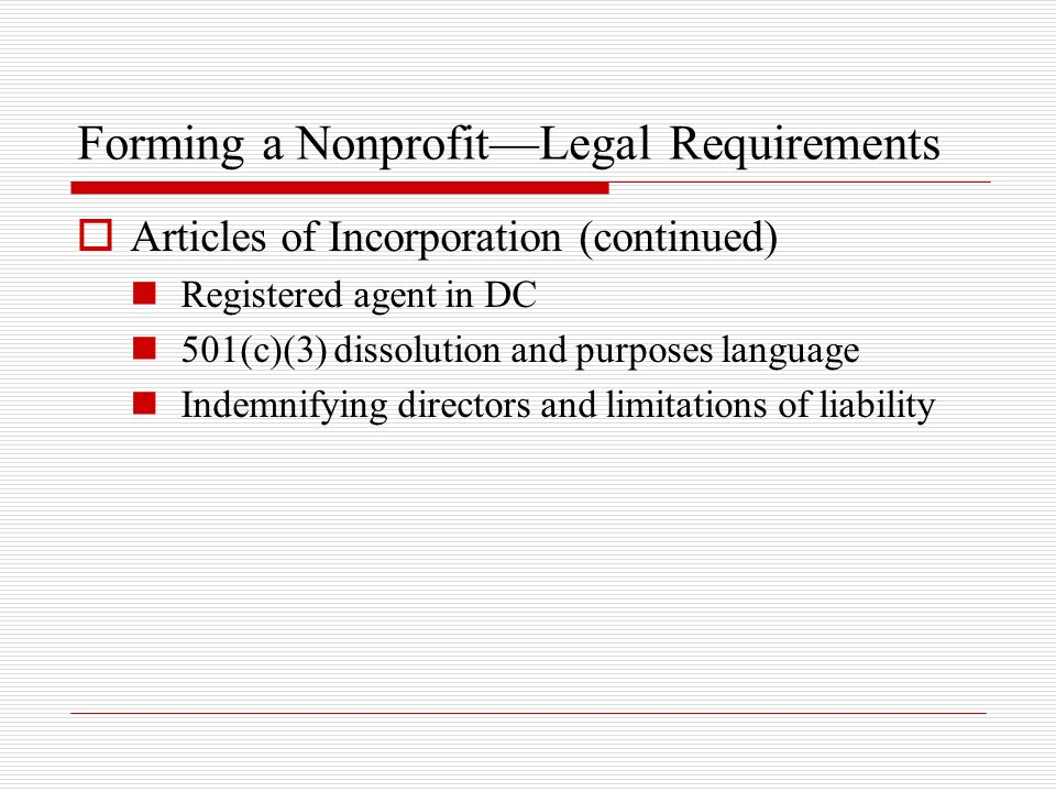 Forming a NonprofitLegal Requirements Articles of Incorporation (continued) Registered agent in DC 501(c)(3) dissolution and purposes language Indemni