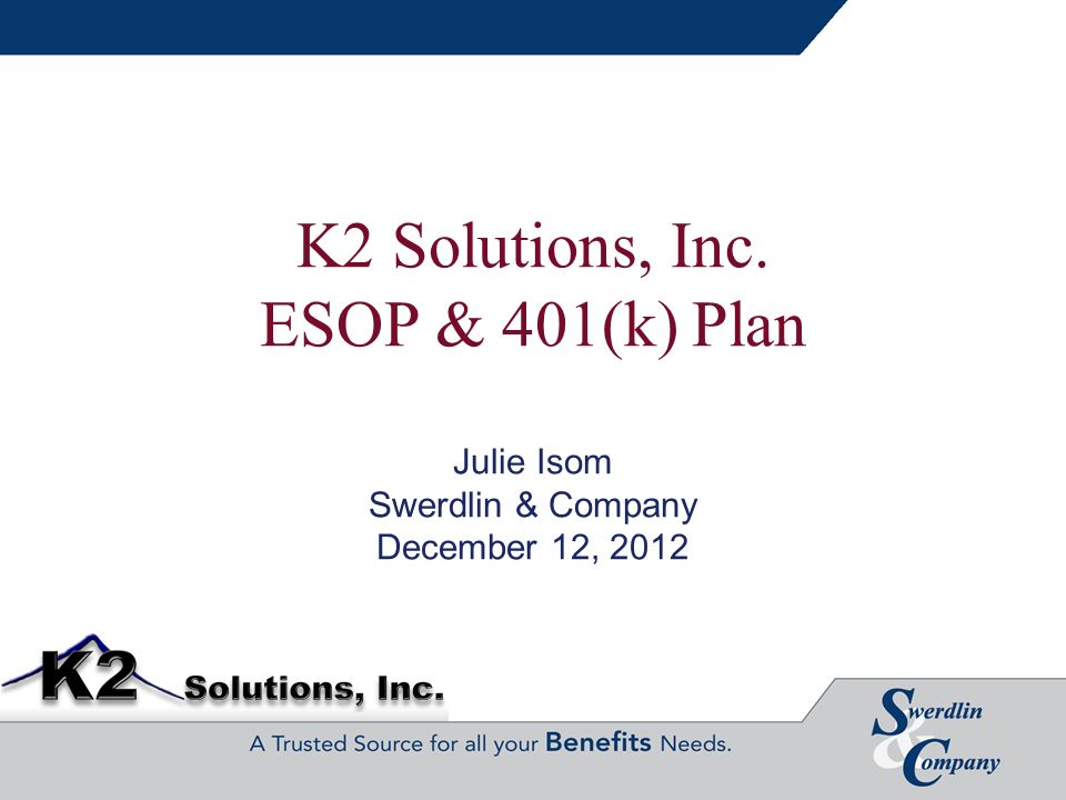 K2 Solutions, Inc. ESOP & 401(k) Plan Julie Isom Swerdlin & Company December 12, 2012