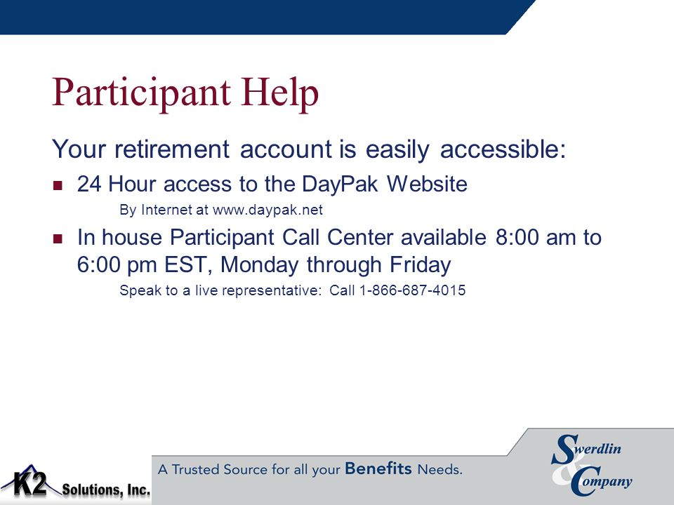 Participant Help Your retirement account is easily accessible: 24 Hour access to the DayPak Website By Internet at www.daypak.net In house Participant