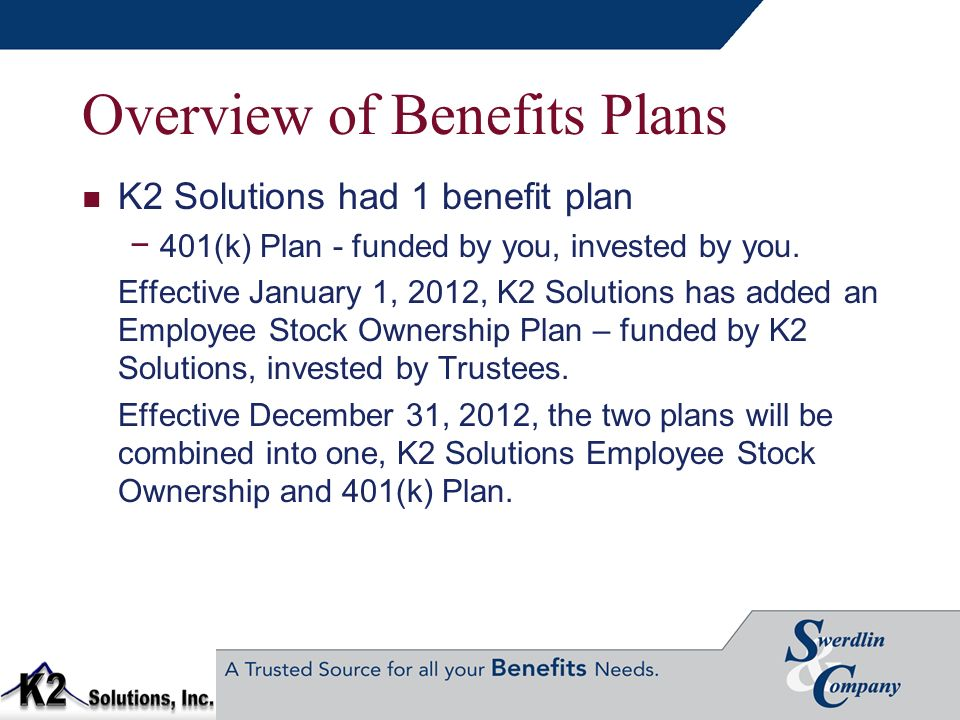 Overview of Benefits Plans K2 Solutions had 1 benefit plan 401(k) Plan - funded by you, invested by you. Effective January 1, 2012, K2 Solutions has a