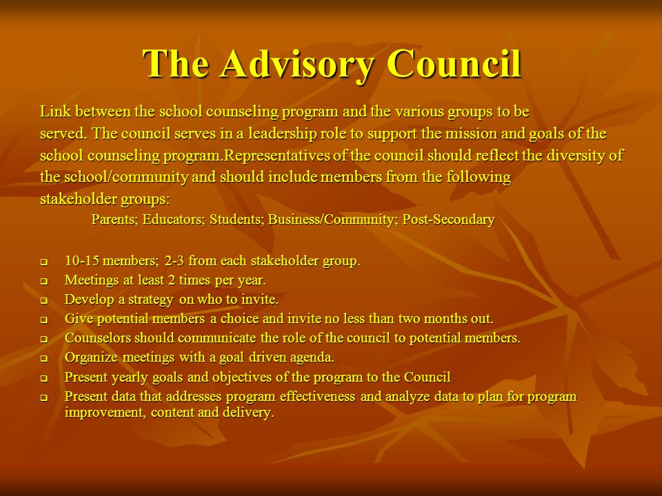 The Advisory Council Link between the school counseling program and the various groups to be served. The council serves in a leadership role to suppor