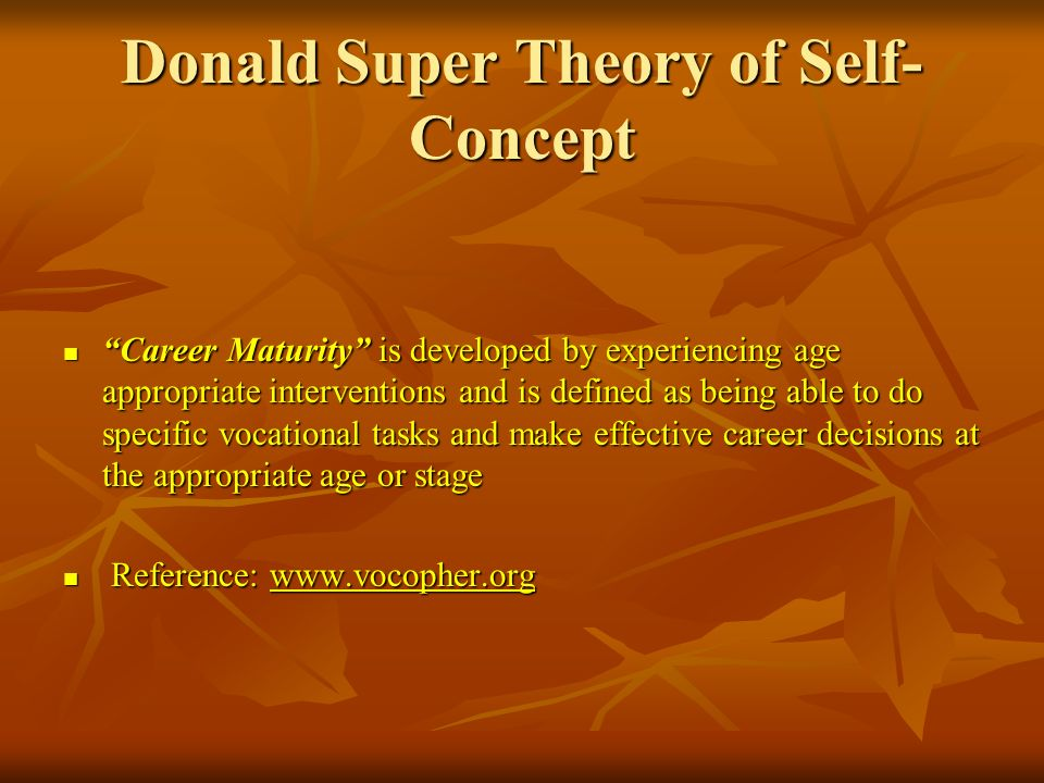 Donald Super Theory of Self- Concept Career Maturity is developed by experiencing age appropriate interventions and is defined as being able to do spe