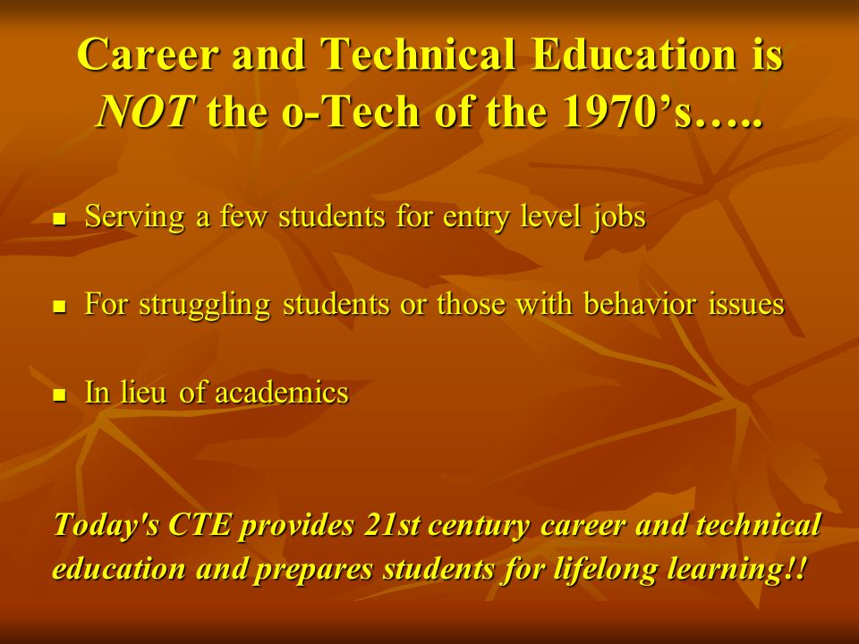 Career and Technical Education is NOT the o-Tech of the 1970s….. Serving a few students for entry level jobs Serving a few students for entry level jo