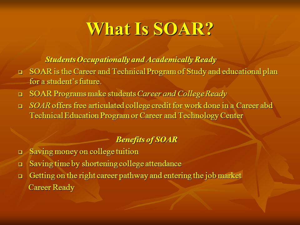 What Is SOAR? Students Occupationally and Academically Ready Students Occupationally and Academically Ready SOAR is the Career and Technical Program o