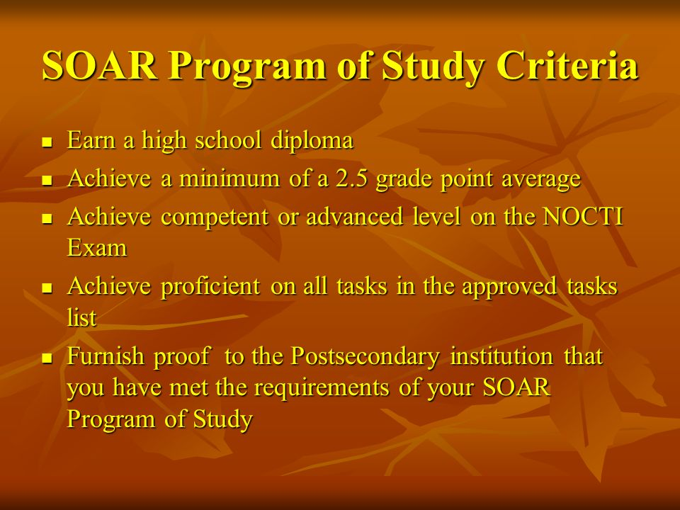 SOAR Program of Study Criteria Earn a high school diploma Earn a high school diploma Achieve a minimum of a 2.5 grade point average Achieve a minimum