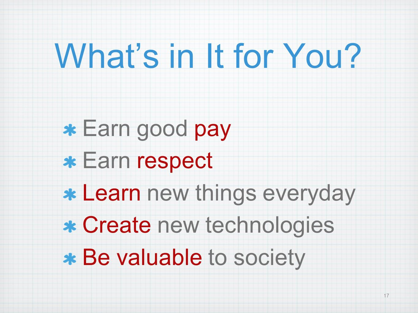 17 Whats in It for You? Earn good pay Earn respect Learn new things everyday Create new technologies Be valuable to society