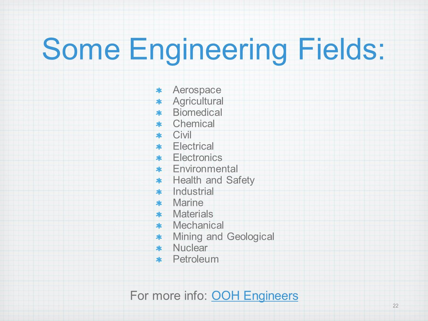 22 Some Engineering Fields: Aerospace Agricultural Biomedical Chemical Civil Electrical Electronics Environmental Health and Safety Industrial Marine
