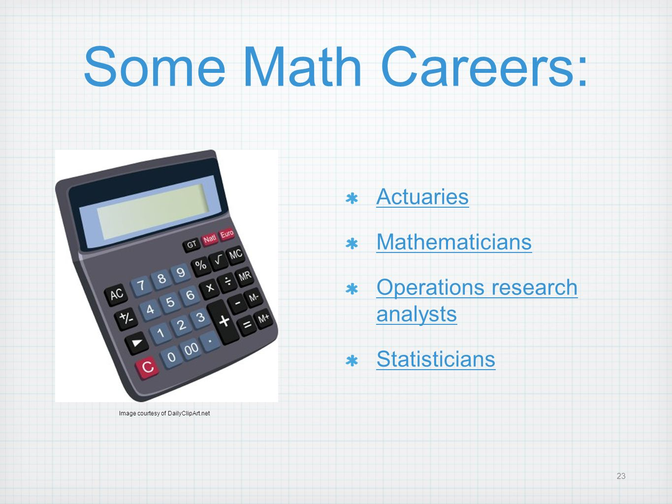 23 Some Math Careers: Actuaries Mathematicians Operations research analysts Statisticians Image courtesy of DailyClipArt.net
