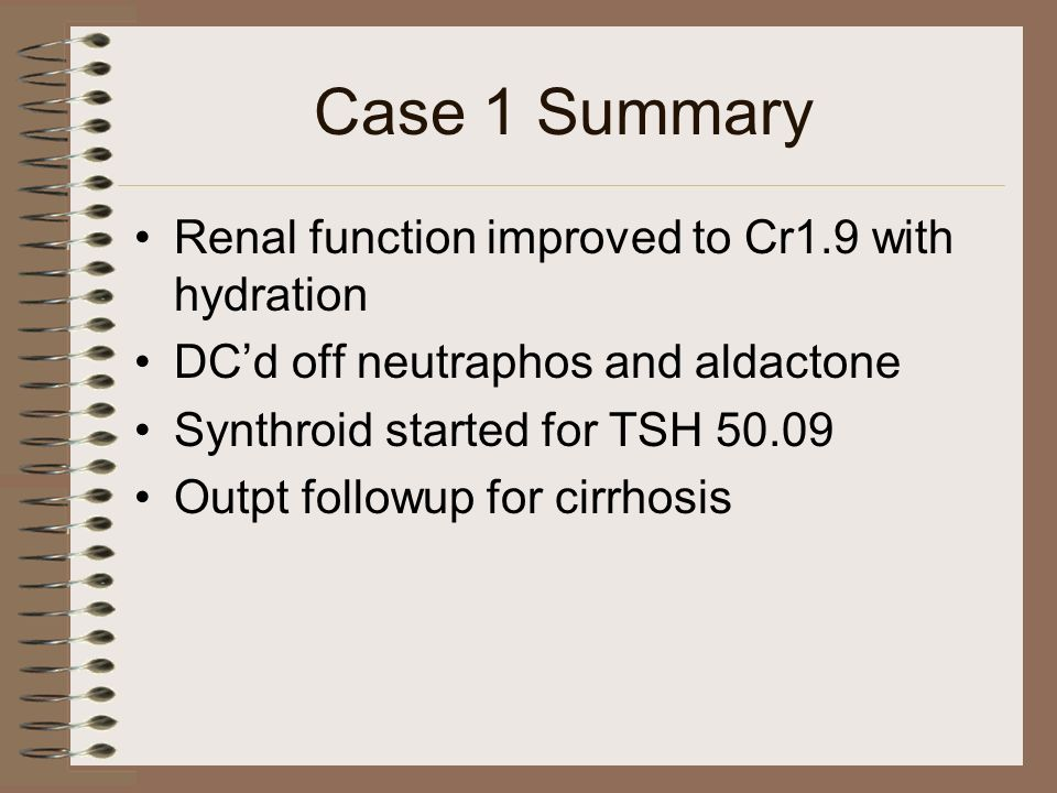 Case 1 Summary Renal function improved to Cr1.9 with hydration DCd off neutraphos and aldactone Synthroid started for TSH 50.09 Outpt followup for cir