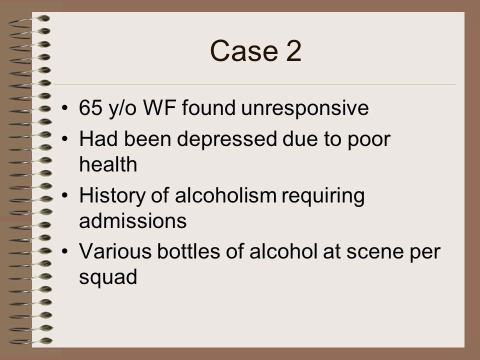 Case 2 65 y/o WF found unresponsive Had been depressed due to poor health History of alcoholism requiring admissions Various bottles of alcohol at sce