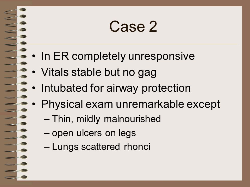 Case 2 In ER completely unresponsive Vitals stable but no gag Intubated for airway protection Physical exam unremarkable except –Thin, mildly malnouri