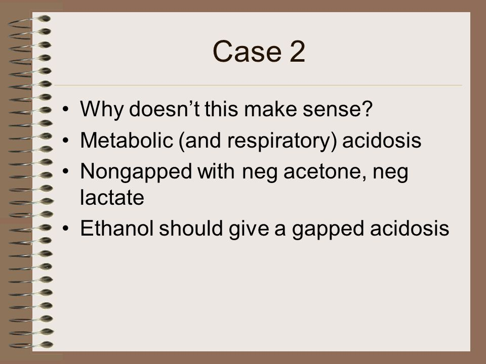 Case 2 Why doesnt this make sense? Metabolic (and respiratory) acidosis Nongapped with neg acetone, neg lactate Ethanol should give a gapped acidosis
