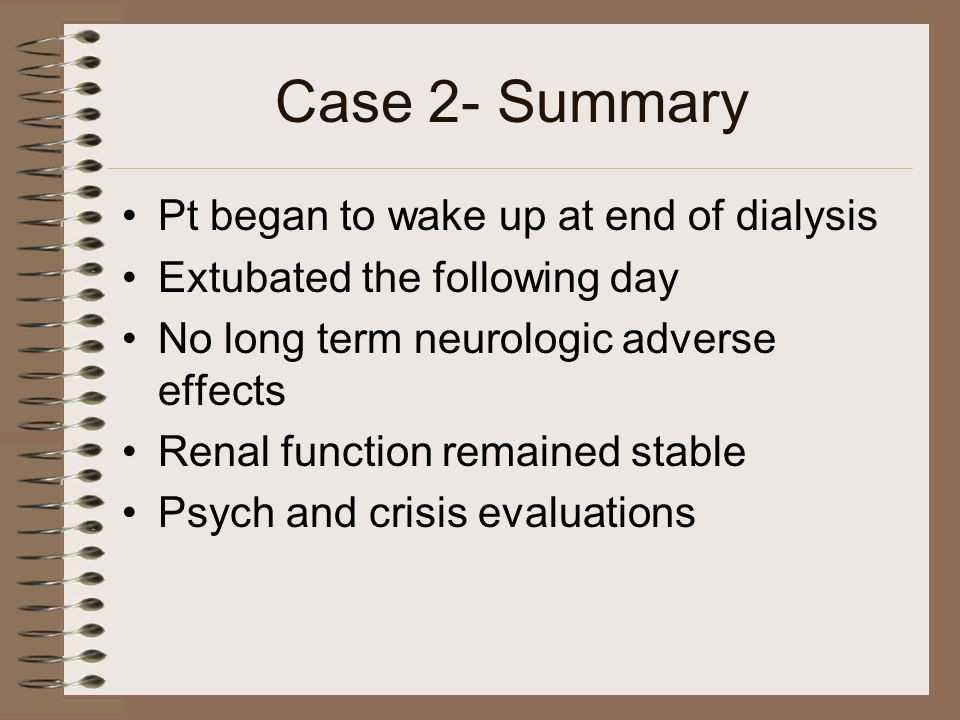 Case 2- Summary Pt began to wake up at end of dialysis Extubated the following day No long term neurologic adverse effects Renal function remained sta