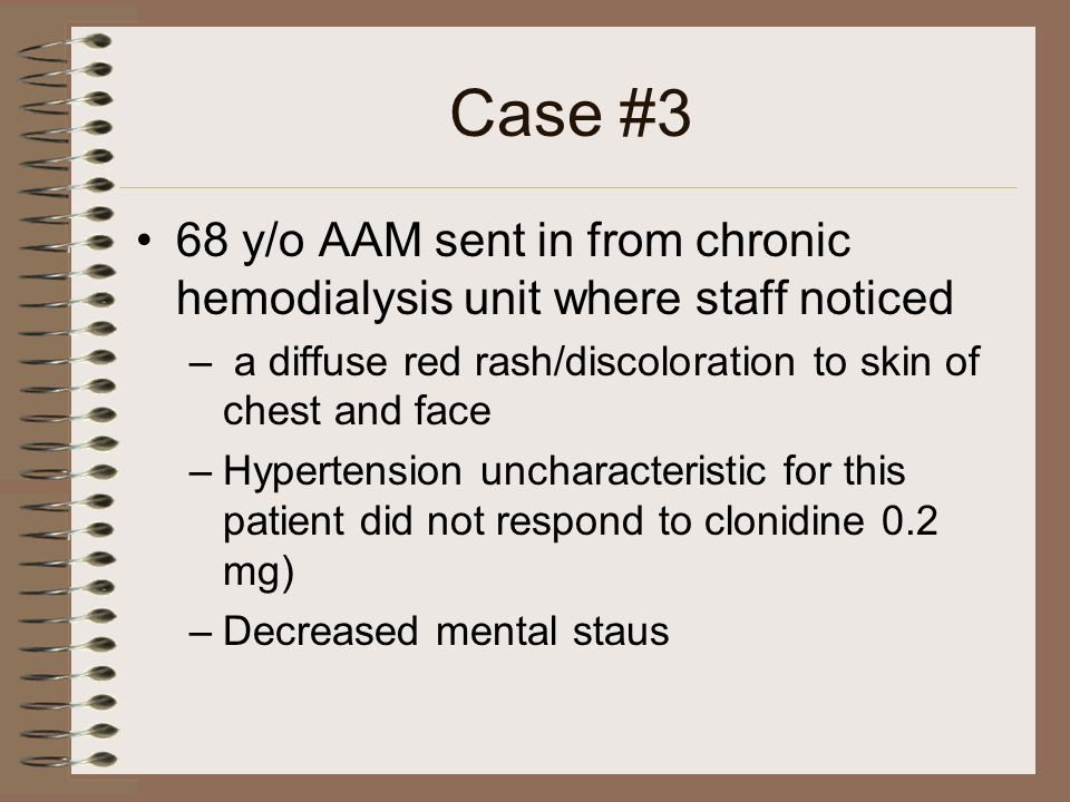Case #3 68 y/o AAM sent in from chronic hemodialysis unit where staff noticed – a diffuse red rash/discoloration to skin of chest and face –Hypertensi