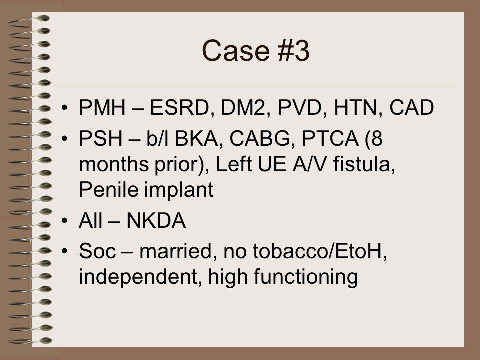 Case #3 PMH – ESRD, DM2, PVD, HTN, CAD PSH – b/l BKA, CABG, PTCA (8 months prior), Left UE A/V fistula, Penile implant All – NKDA Soc – married, no to
