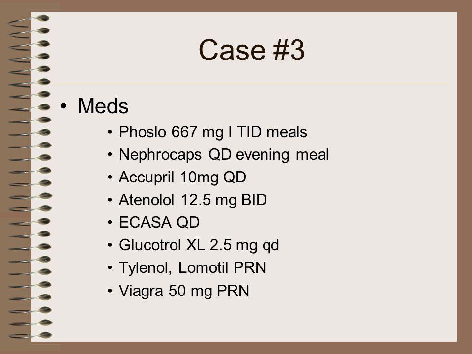 Case #3 Meds Phoslo 667 mg I TID meals Nephrocaps QD evening meal Accupril 10mg QD Atenolol 12.5 mg BID ECASA QD Glucotrol XL 2.5 mg qd Tylenol, Lomot