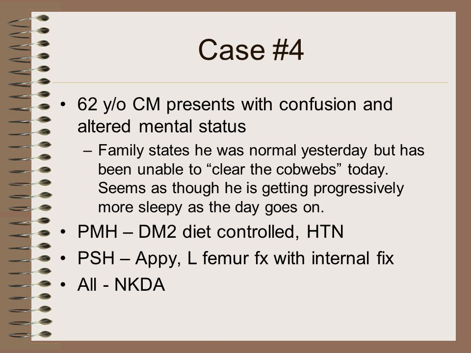 Case #4 62 y/o CM presents with confusion and altered mental status –Family states he was normal yesterday but has been unable to clear the cobwebs to
