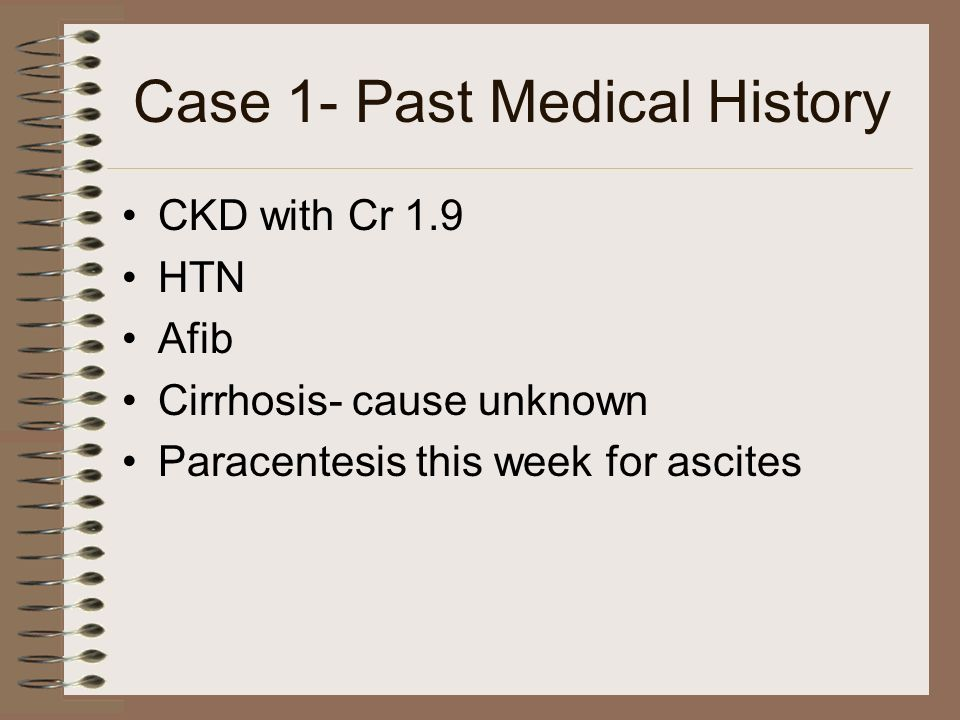 Case 1- Past Medical History CKD with Cr 1.9 HTN Afib Cirrhosis- cause unknown Paracentesis this week for ascites