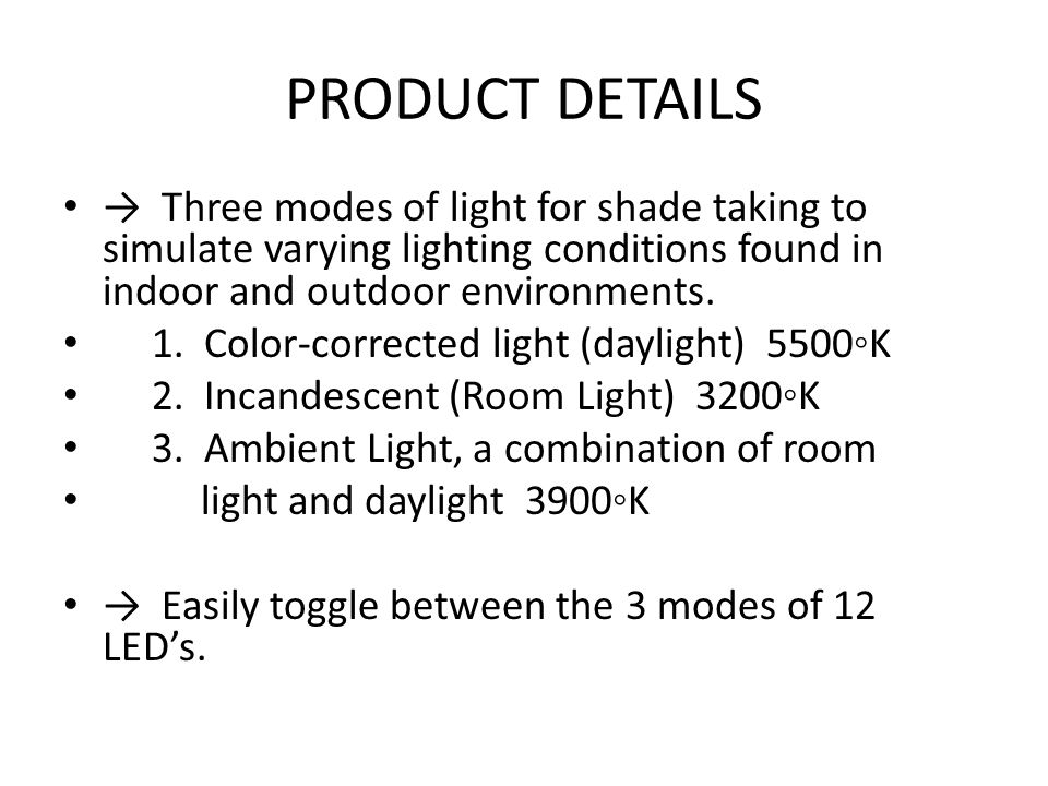 PRODUCT DETAILS Three modes of light for shade taking to simulate varying lighting conditions found in indoor and outdoor environments.