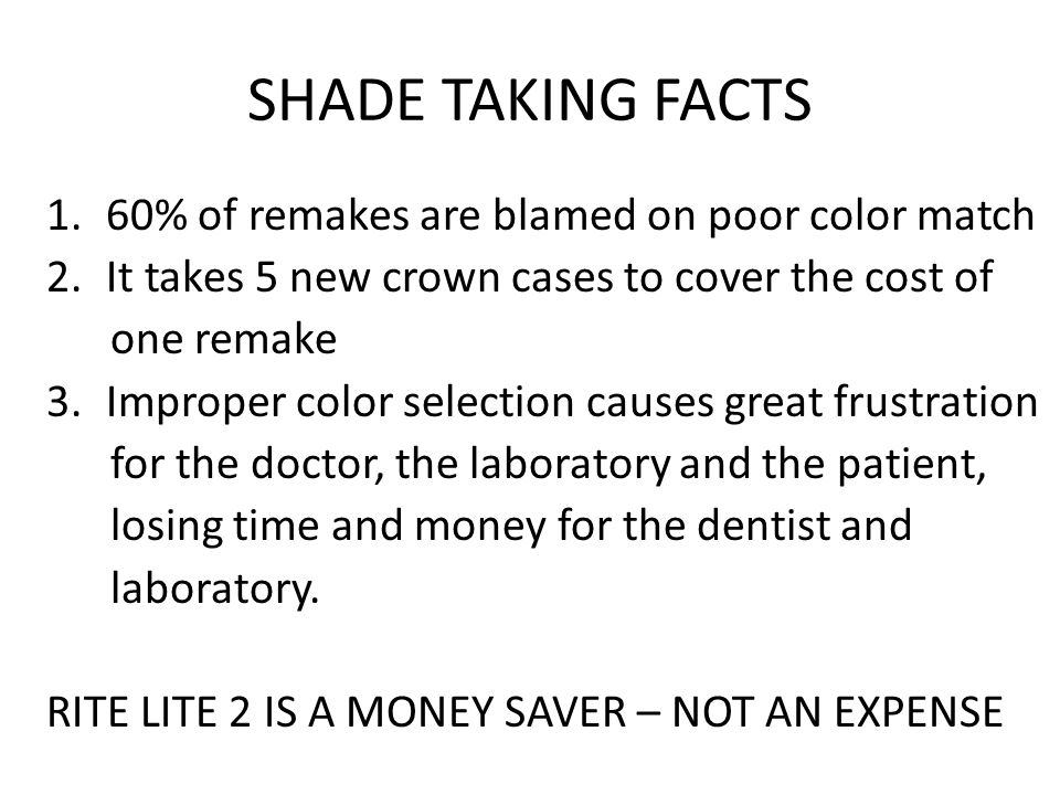 SHADE TAKING FACTS 1.60% of remakes are blamed on poor color match 2.It takes 5 new crown cases to cover the cost of one remake 3.Improper color selection causes great frustration for the doctor, the laboratory and the patient, losing time and money for the dentist and laboratory.