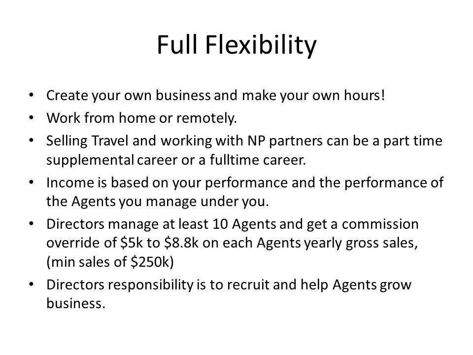 Full Flexibility Create your own business and make your own hours.