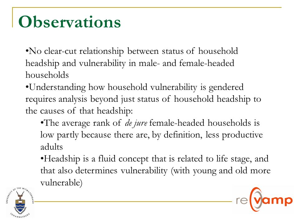 Observations No clear-cut relationship between status of household headship and vulnerability in male- and female-headed households Understanding how household vulnerability is gendered requires analysis beyond just status of household headship to the causes of that headship: The average rank of de jure female-headed households is low partly because there are, by definition, less productive adults Headship is a fluid concept that is related to life stage, and that also determines vulnerability (with young and old more vulnerable)