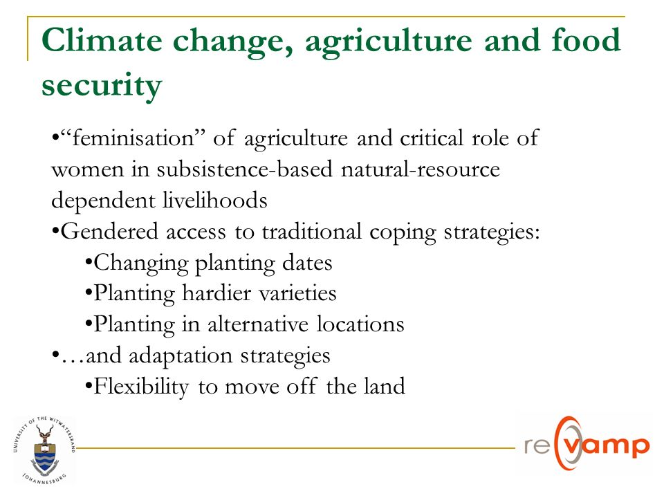 Climate change, agriculture and food security feminisation of agriculture and critical role of women in subsistence-based natural-resource dependent livelihoods Gendered access to traditional coping strategies: Changing planting dates Planting hardier varieties Planting in alternative locations …and adaptation strategies Flexibility to move off the land