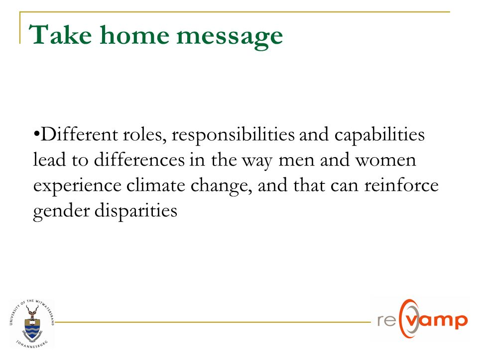 Take home message Different roles, responsibilities and capabilities lead to differences in the way men and women experience climate change, and that can reinforce gender disparities