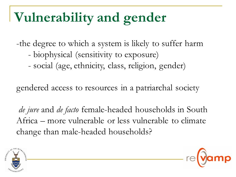 Vulnerability and gender -the degree to which a system is likely to suffer harm - biophysical (sensitivity to exposure) - social (age, ethnicity, class, religion, gender) gendered access to resources in a patriarchal society de jure and de facto female-headed households in South Africa – more vulnerable or less vulnerable to climate change than male-headed households
