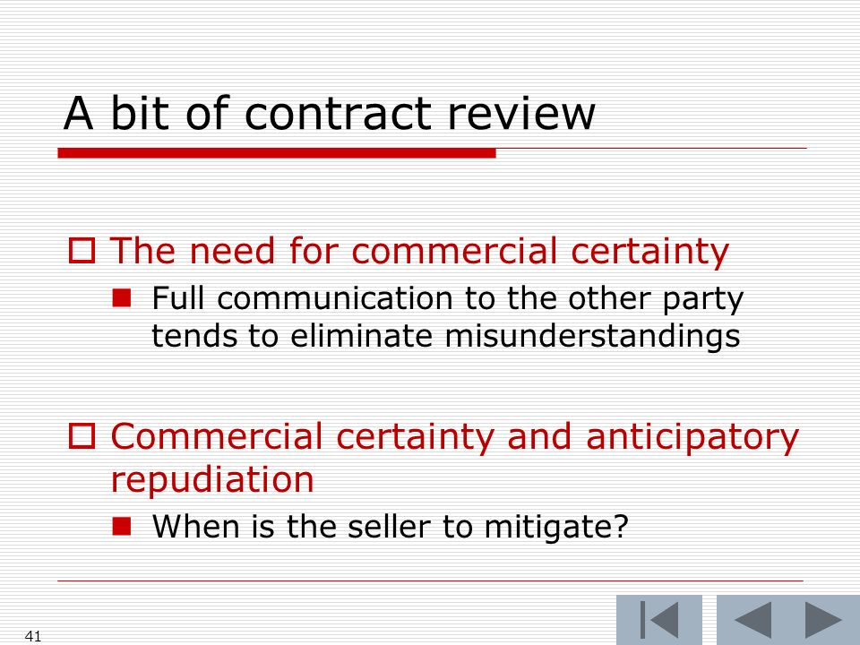 A bit of contract review The need for commercial certainty Full communication to the other party tends to eliminate misunderstandings Commercial certainty and anticipatory repudiation When is the seller to mitigate.