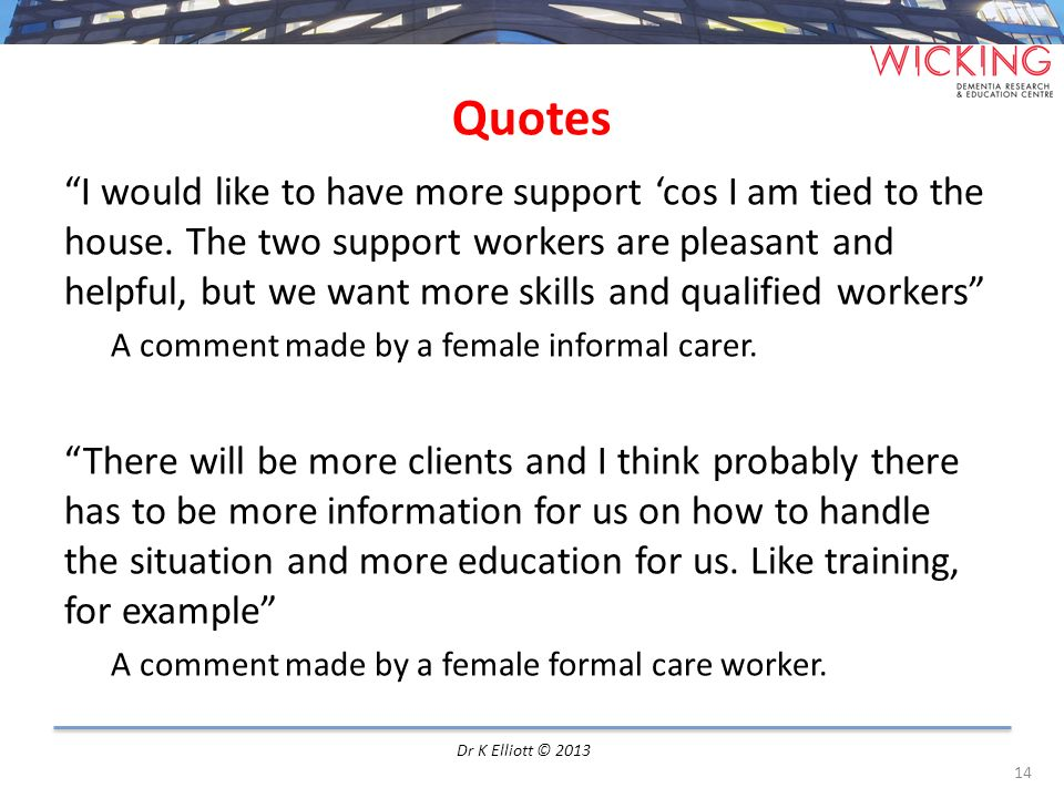 Quotes I would like to have more support cos I am tied to the house. The two support workers are pleasant and helpful, but we want more skills and qua