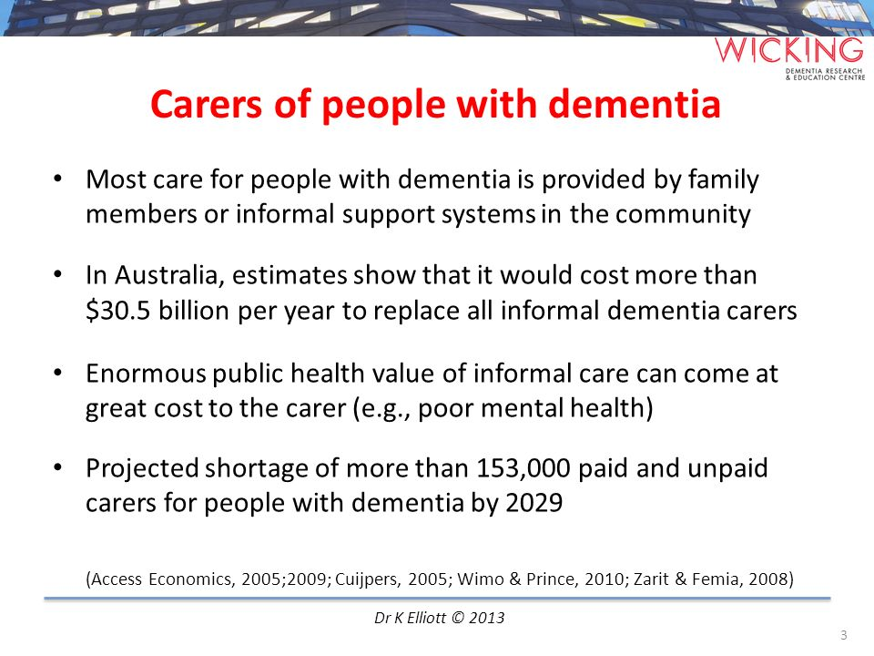 Most care for people with dementia is provided by family members or informal support systems in the community In Australia, estimates show that it wou